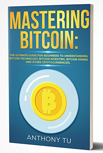 Mastering Bitcoin:  The Ultimate guide for Beginners to Understanding Bitcoin Technology, Bitcoin Investing, Bitcoin mining and Other Cryptocurrencies. ... Blockchain, Blockchain Technology)