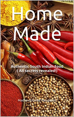 Home Made: Authentic South Indian Food ( All secrets revealed!) by Madhava Kumar Pasupuleti