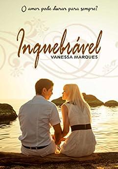 Inquebrável: O amor pode durar para sempre? por [Marques, Vanessa]
