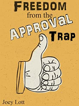 Freedom from the Approval Trap: End the Enslavement to Others' Opinions and Live YOUR Life by [Lott, Joey]