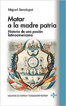 Matar a la madre patria: Historia de una pasión latinoamericana
