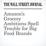 Amazon's Grocery Ambitions Spell Trouble for Big Food Brands | Annie Gasparro,Laura Stevens