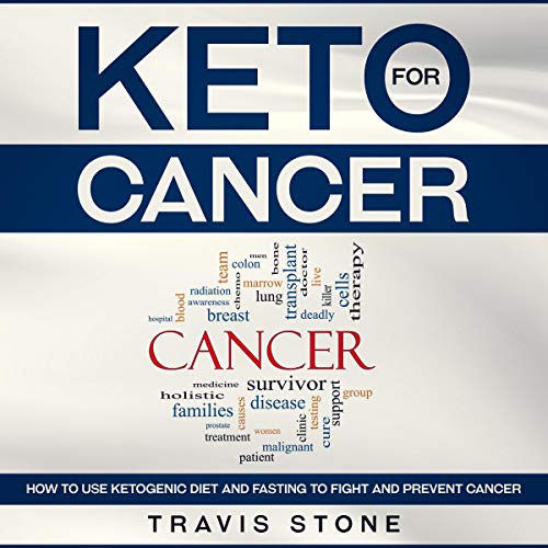 Keto for Cancer: How to Use the Ketogenic Diet and Fasting to Fight and Prevent Cancer by Travis Stone