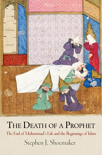 The Death of a Prophet: The End of Muhammad s Life and the Beginnings of Islam (Divinations: Rereading Late Ancient Religion)