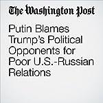 Putin Blames Trump's Political Opponents for Poor U.S.-Russian Relations | Andrew Roth,David Filipov