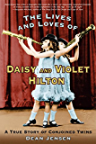 The Lives and Loves of Daisy and Violet Hilton: A True Story of Conjoined Twins