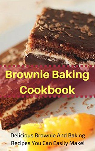 Brownie Baking Cookbook: Delicious Brownie And Baking Recipes You Can Easily Make! (Easy Baking Recipes Book 3) by [King, Jacob]