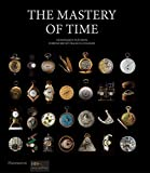 The Mastery of Time: A History of Timekeeping, from the Sundial to the Wristwatch: Discoveries, Inventions, and Advances in Master Watchmaking