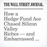 How a Hedge-Fund Ace Chased Silicon Valley Riches — and Embarrassed Himself | Rob Copeland,Peter Rudegeair