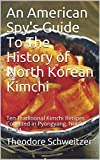 An American Spy's Guide To The History of North Korean Kimchi