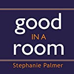 Good in a Room: How to Sell Yourself (and Your Ideas) and Win Over Any Audience | Stephanie Palmer