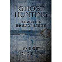 Ghost Hunting: A Beginners Guide to Investigating the Dead.