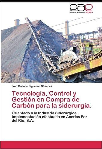 Tecnología, Control y Gestión en Compra de Carbón para la siderurgia.: Orientado a la Industria Siderúrgica. Implementación efectuada en Acerías Paz del Río ...