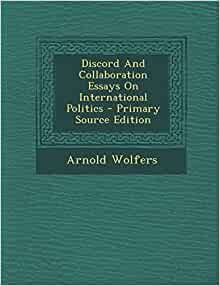 collaboration discord essay international politics Based on a 1992 conference held at dickinson college in carlisle, pennsylvania, discord and collaboration in a new europe: essays on international politics.