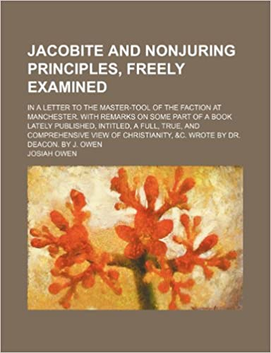 Jacobite and nonjuring principles, freely examined: in a letter to the master-tool of the faction at Manchester. With remarks on some part of a book ... and comprehensive view of Christianity, andc.