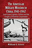 The American Military Mission to China, 1941-1942, William G. Grieve, 0786475560