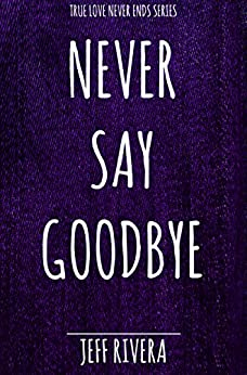 Never Say Goodbye: A Short Story (True Love Never Ends) by [Jeff Rivera]