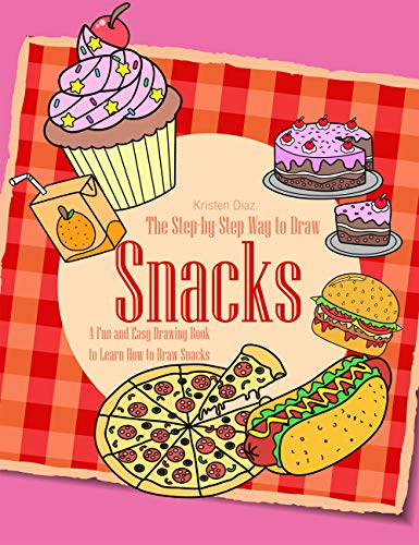 The Step-by-Step Way to Draw Snacks: A Fun and Easy Drawing Book to Learn How to Draw Snacks -