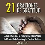 21 Oraciones de Gratitud: La Superacion de la Negatividad por Medio del Poder de la Oracion y la Palabra de Dios | Shelley Hitz