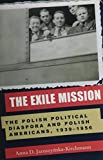 The Exile Mission : The Polish Political Diaspora and Polish Americans, 1939-1956, Jaroszynska-Kirchmann, Anna D., 0821415271