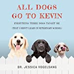 All Dogs Go to Kevin: Everything Three Dogs Taught Me (That I Didn't Learn in Veterinary School) | Jessica Vogelsang