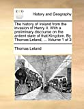 The History of Ireland from the Invasion of Henry II with a Preliminary Discourse on the Antient State of That Kingdom by Thomas Leland, Thomas Leland, 1140845160