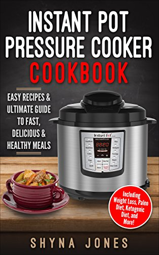 Instant Pot Pressure Cooker Cookbook: Easy Recipes and the Ultimate Guide to Fast, Delicious, and Healthy Meals (Instant Pot pressure cooker Recipes:Vegan, Weight Loss, Paleo, Ketogenic Diet) by Shyna Jones