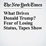What Drives Donald Trump? Fear of Losing Status, Tapes Show | Michael Barbaro