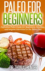 Paleo for Beginners: Definitive Paleo Guide for Beginners, Newbies, and anyone interested in the Paleo Diet (Paleo for Beginners - Introduction to the ... and Primal Eating Book 1) (English Edition)
