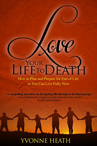 Love Your Life to Death: How to Plan and Prepare for End of Life so You Can Live Fully Now by [Heath, Yvonne]