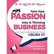 Starting a Business: Turn Your Passion Into A Thriving Business - How To Start an Online Business That Will Crush It!: A Rookie Entrepreneur Start Up Guide (Beginner Internet Marketing Series Book 1)