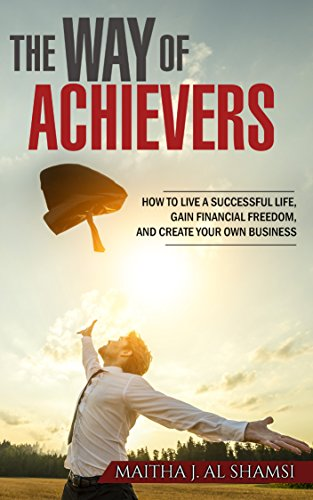 The Way of Achievers: How to Live a Successful Life, Gain Financial Freedom, and Create your own Business by [Alshamsi, Maitha J.]