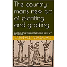 The country-mans new art of planting and graffing: directing the best way to make any ground good for a rich orchard: with the manner how to plant and ... all sorts of trees, to set and sow curnels