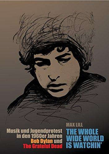 the whole wide world is watchin': Musik und Jugendprotest in den 1960er Jahren – Bob Dylan und The Grateful Dead (Wissenschaftliche Reihe)