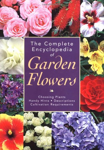 The Complete Encyclopedia of Garden Flowers: Choosing Plants, Handy Hints, Descriptions, Cultivation Requirements