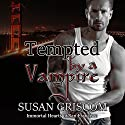Tempted by a Vampire: Immortal Hearts of San Francisco, Book 1 Audiobook by Susan Griscom Narrated by Rachel Woods, Sam Truvey