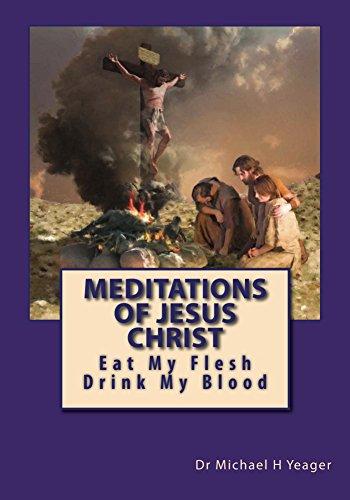 Meditations Of Jesus Christ: Eat My Flesh  &  Drink My Blood