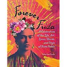 Forever Frida: Celebration of the Life, Art, Loves, Words, and Style of Frida Kahlo