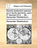 David's Testament Opened up in Fourty Sermons, upon II Samuel 23 5 by Alexander Wedderburn, Alexander Wedderburn, 1140861204