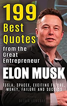 Elon Musk: 199 Best Quotes from the Great Entrepreneur: Tesla, SpaceX, Exciting Future, Money, Failure and Success (Biography and Inspirational Quotes from the Extraordinary People Book 1) by [Longray, Olivia]