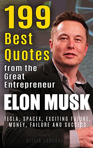Elon Musk: 199 Best Quotes from the Great Entrepreneur: Tesla, SpaceX,  Exciting Future, Money, Failure and Success (Biography and Inspirational  Quotes