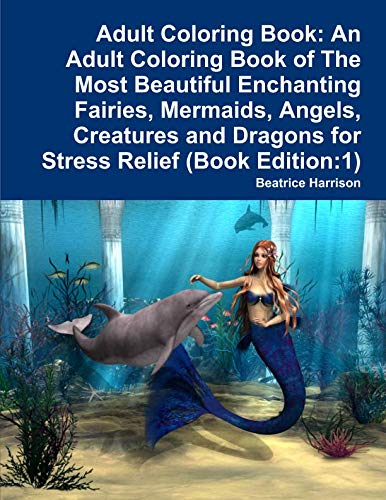 Adult Coloring Book: An Adult Coloring Book of The Most Beautiful Enchanting Fairies, Mermaids, Angels, Creatures and Dragons for Stress Relief (Book Edition:1)