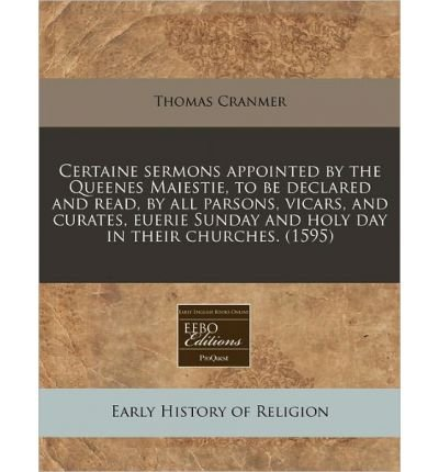 Certaine Sermons Appointed by the Queenes Maiestie, to Be Declared and Read, by All Parsons, Vicars, and Curates, Euerie Sunday and Holy Day in Their Churches. (1595) (Paperback) - Common pdf