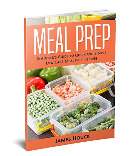 Meal Prep: Meal Prep Cookbook: Beginner's Guide to Quick and Simple Low Carb Meal Prep Recipes by James Houck, Inspiryo Publications