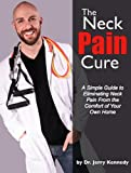 The Neck Pain Cure: A Simple Guide to Eliminating Neck Pain from the...