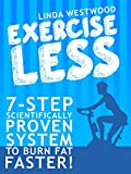 Exercise Less (4th Edition): 7-Step Scientifically PROVEN System To Burn Fat Faster With LESS Exercise!
