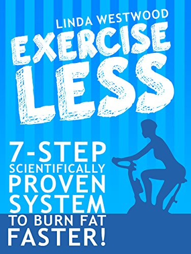 Exercise Less (4th Edition): 7-Step Scientifically PROVEN System To Burn Fat Faster With LESS Exercise! by [Westwood, Linda]