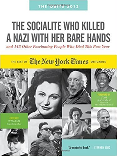 The Socialite Who Killed a Nazi with Her Bare Hands and 143 Other Fascinating People Who Died This Past Year: The Best of the New York Times Obituaries, 2013 (Obits: The New York Times Annual) by McDonald, William (2012)
