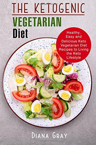The Ketogenic Vegetarian Diet: Healthy, Easy and Delicious Keto Vegetarian Diet Recipes to Living the Keto Lifestyle by Diana Gray