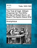 The Trial of Capt. William Chapman for the Wilful Murder of Robert Dunn, on Board the Apollo Slave Ship, Anonymous, 1275104738